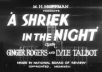 give you a rare GINGER ROGERS film, A SHRIEK IN THE NIGHT, from 1933