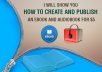 show you how to create and publish an ebook and audiobook